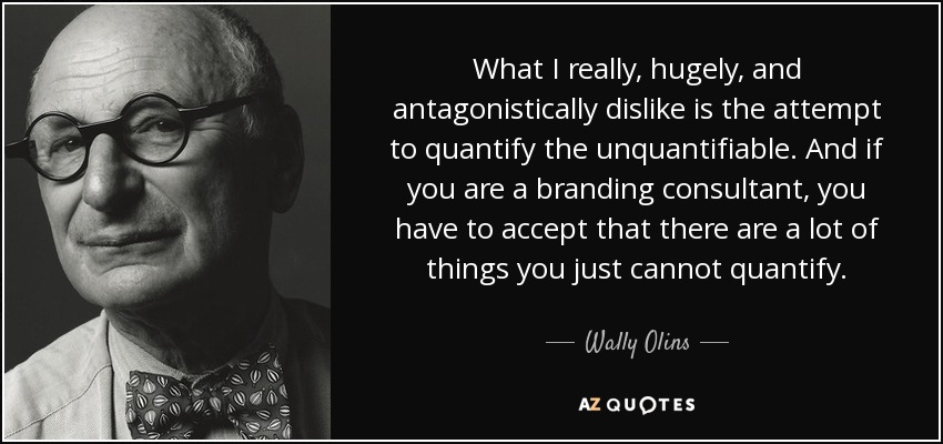 What I really, hugely, and antagonistically dislike is the attempt to quantify the unquantifiable. And if you are a branding consultant, you have to accept that there are a lot of things you just cannot quantify. - Wally Olins