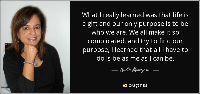 What I really learned was that life is a gift and our only purpose is to be who we are. We all make it so complicated, and try to find our purpose, I learned that all I have to do is be as me as I can be. - Anita Moorjani