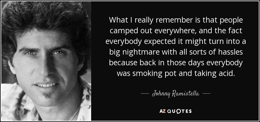 What I really remember is that people camped out everywhere, and the fact everybody expected it might turn into a big nightmare with all sorts of hassles because back in those days everybody was smoking pot and taking acid. - Johnny Ramistella