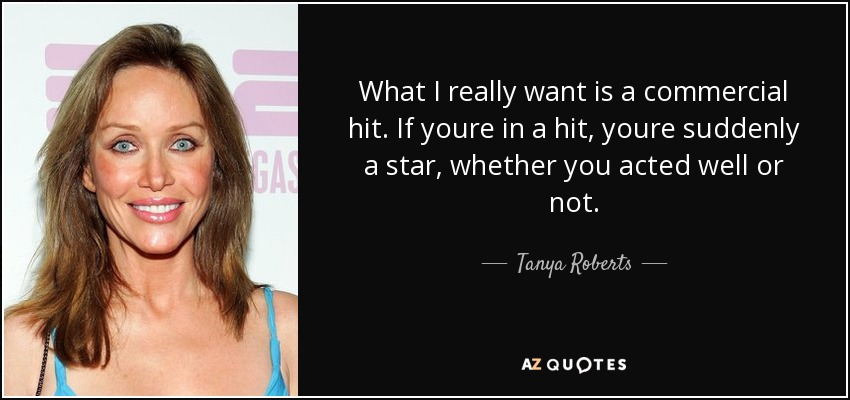 What I really want is a commercial hit. If youre in a hit, youre suddenly a star, whether you acted well or not. - Tanya Roberts
