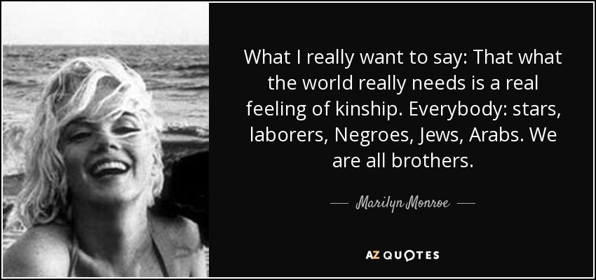 What I really want to say: That what the world really needs is a real feeling of kinship. Everybody: stars, laborers, Negroes, Jews, Arabs. We are all brothers. - Marilyn Monroe