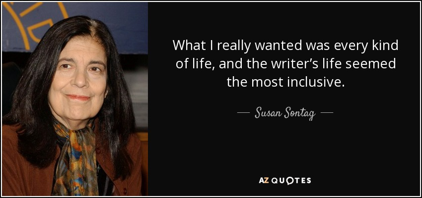 What I really wanted was every kind of life, and the writer's life seemed the most inclusive. - Susan Sontag