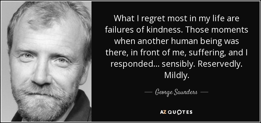 What I regret most in my life are failures of kindness. Those moments when another human being was there, in front of me, suffering, and I responded . . . sensibly. Reservedly. Mildly. - George Saunders