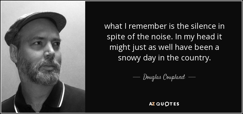 what I remember is the silence in spite of the noise. In my head it might just as well have been a snowy day in the country. - Douglas Coupland
