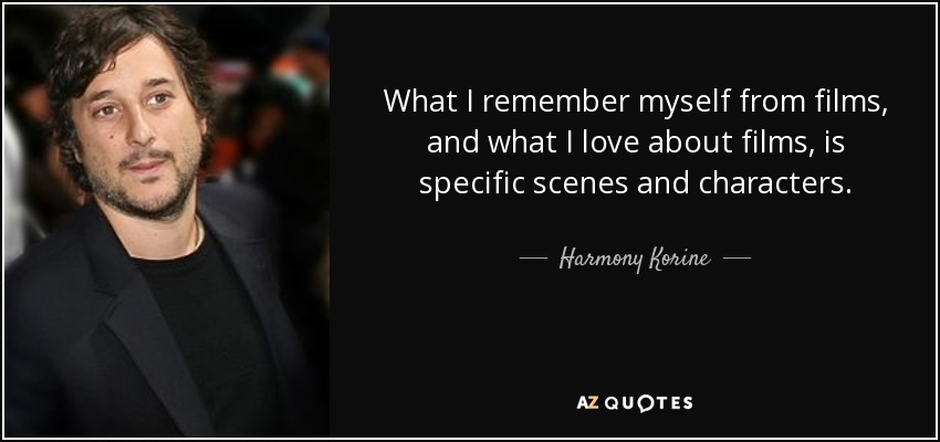 What I remember myself from films, and what I love about films, is specific scenes and characters. - Harmony Korine