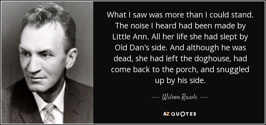What I saw was more than I could stand. The noise I heard had been made by Little Ann. All her life she had slept by Old Dan's side. And although he was dead, she had left the doghouse, had come back to the porch, and snuggled up by his side. - Wilson Rawls