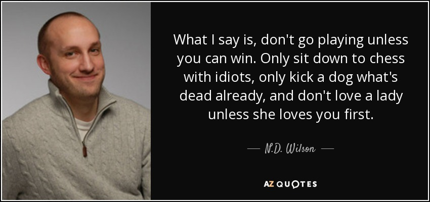 What I say is, don't go playing unless you can win. Only sit down to chess with idiots, only kick a dog what's dead already, and don't love a lady unless she loves you first. - N.D. Wilson