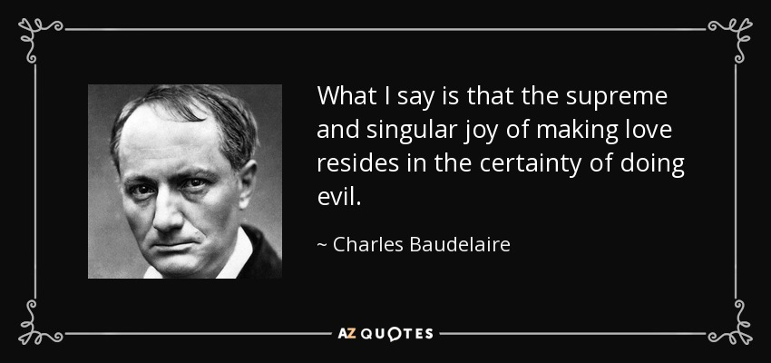 What I say is that the supreme and singular joy of making love resides in the certainty of doing evil. - Charles Baudelaire