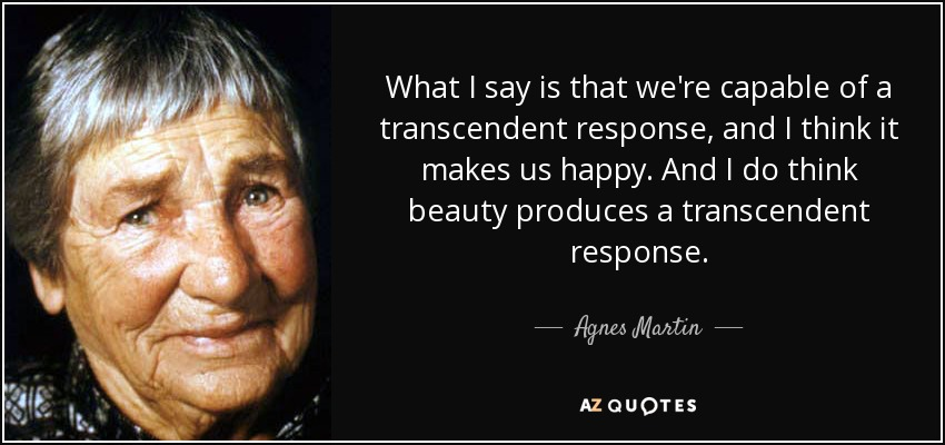 What I say is that we're capable of a transcendent response, and I think it makes us happy. And I do think beauty produces a transcendent response. - Agnes Martin