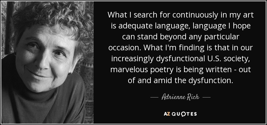 What I search for continuously in my art is adequate language, language I hope can stand beyond any particular occasion. What I'm finding is that in our increasingly dysfunctional U.S. society, marvelous poetry is being written - out of and amid the dysfunction. - Adrienne Rich