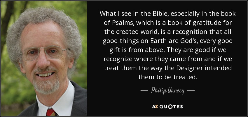 What I see in the Bible, especially in the book of Psalms, which is a book of gratitude for the created world, is a recognition that all good things on Earth are God's, every good gift is from above. They are good if we recognize where they came from and if we treat them the way the Designer intended them to be treated. - Philip Yancey