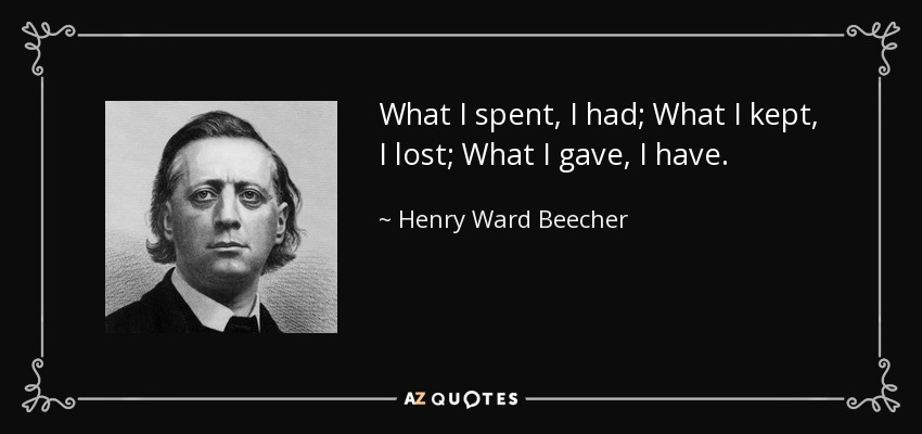What I spent, I had; What I kept, I lost; What I gave, I have. - Henry Ward Beecher