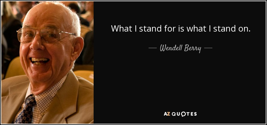 What I stand for is what I stand on. - Wendell Berry