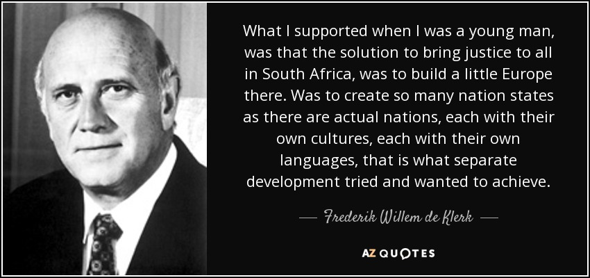 What I supported when I was a young man, was that the solution to bring justice to all in South Africa, was to build a little Europe there. Was to create so many nation states as there are actual nations, each with their own cultures, each with their own languages, that is what separate development tried and wanted to achieve. - Frederik Willem de Klerk