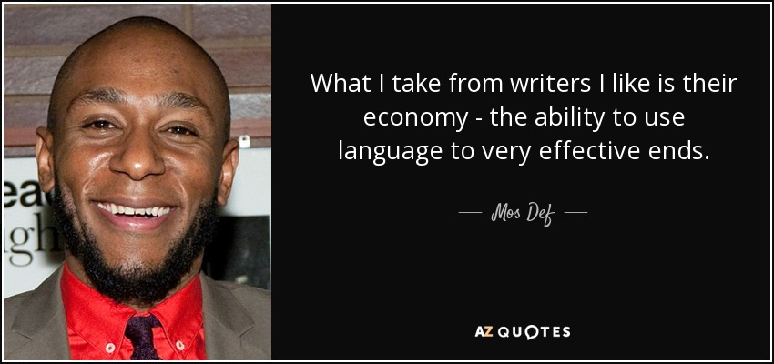 What I take from writers I like is their economy - the ability to use language to very effective ends. - Mos Def