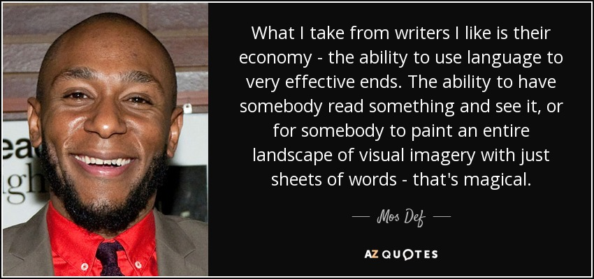 What I take from writers I like is their economy - the ability to use language to very effective ends. The ability to have somebody read something and see it, or for somebody to paint an entire landscape of visual imagery with just sheets of words - that's magical. - Mos Def