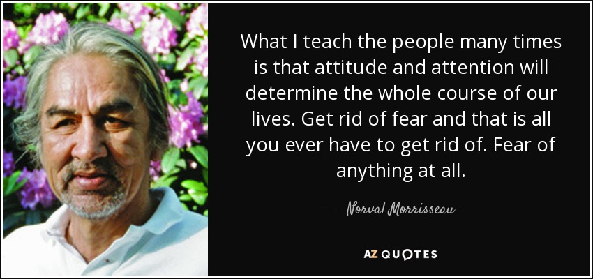 What I teach the people many times is that attitude and attention will determine the whole course of our lives. Get rid of fear and that is all you ever have to get rid of. Fear of anything at all. - Norval Morrisseau