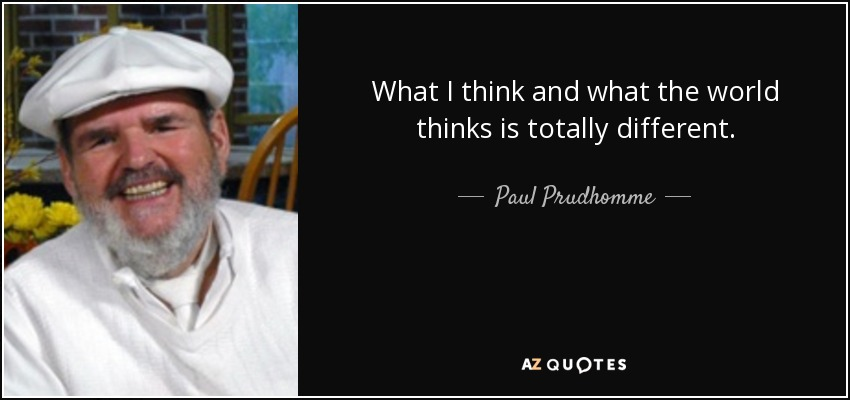 What I think and what the world thinks is totally different. - Paul Prudhomme