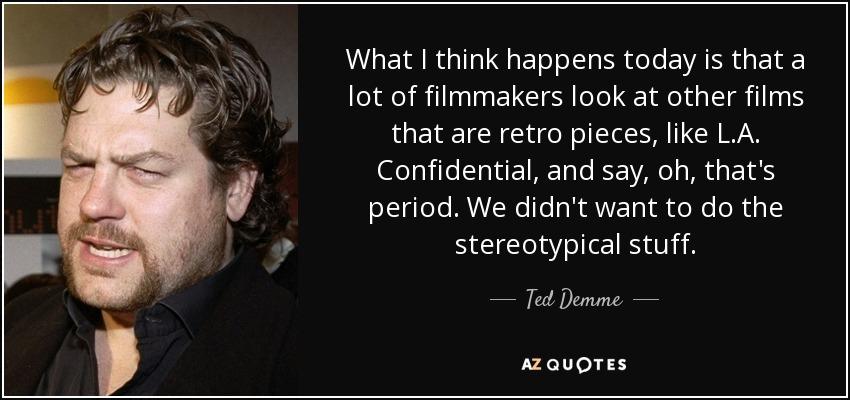 What I think happens today is that a lot of filmmakers look at other films that are retro pieces, like L.A. Confidential, and say, oh, that's period. We didn't want to do the stereotypical stuff. - Ted Demme