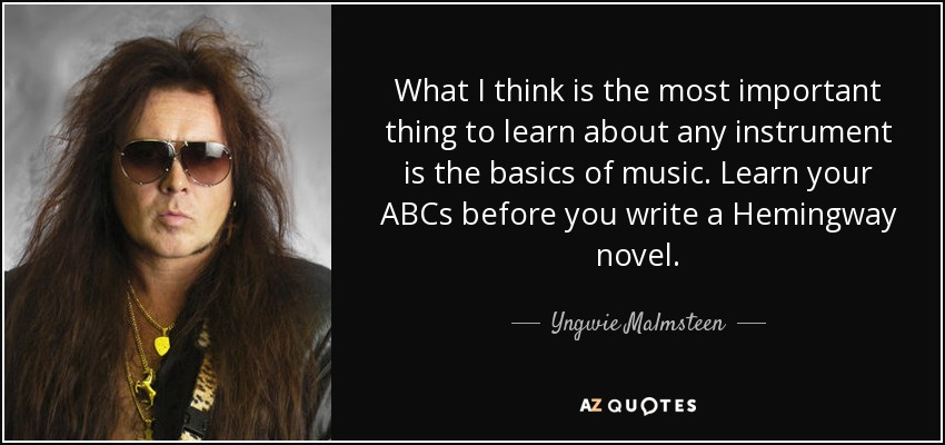 What I think is the most important thing to learn about any instrument is the basics of music. Learn your ABCs before you write a Hemingway novel. - Yngwie Malmsteen