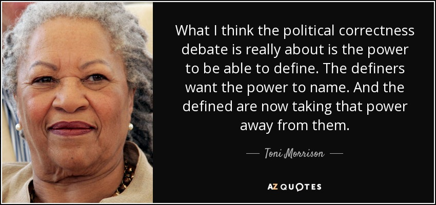 What I think the political correctness debate is really about is the power to be able to define. The definers want the power to name. And the defined are now taking that power away from them. - Toni Morrison