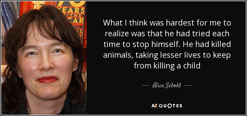 What I think was hardest for me to realize was that he had tried each time to stop himself. He had killed animals, taking lesser lives to keep from killing a child - Alice Sebold