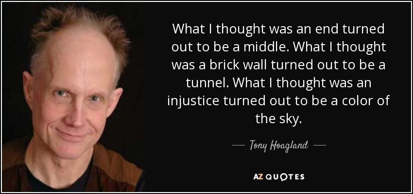 What I thought was an end turned out to be a middle. What I thought was a brick wall turned out to be a tunnel. What I thought was an injustice turned out to be a color of the sky. - Tony Hoagland