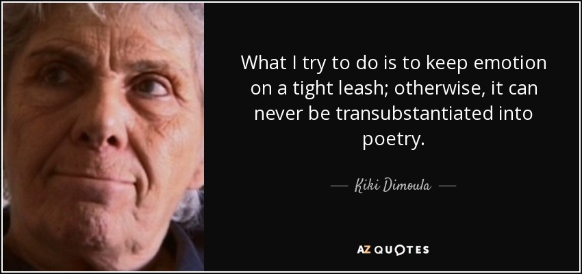 What I try to do is to keep emotion on a tight leash; otherwise, it can never be transubstantiated into poetry. - Kiki Dimoula