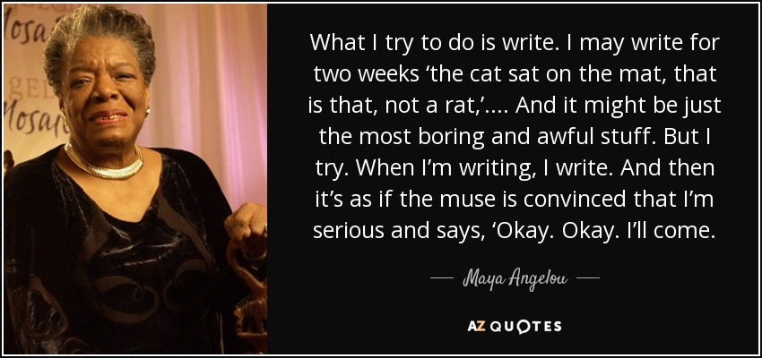 What I try to do is write. I may write for two weeks 'the cat sat on the mat, that is that, not a rat,'.... And it might be just the most boring and awful stuff. But I try. When I'm writing, I write. And then it's as if the muse is convinced that I'm serious and says, 'Okay. Okay. I'll come. - Maya Angelou