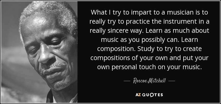 What I try to impart to a musician is to really try to practice the instrument in a really sincere way. Learn as much about music as you possibly can. Learn composition. Study to try to create compositions of your own and put your own personal touch on your music. - Roscoe Mitchell