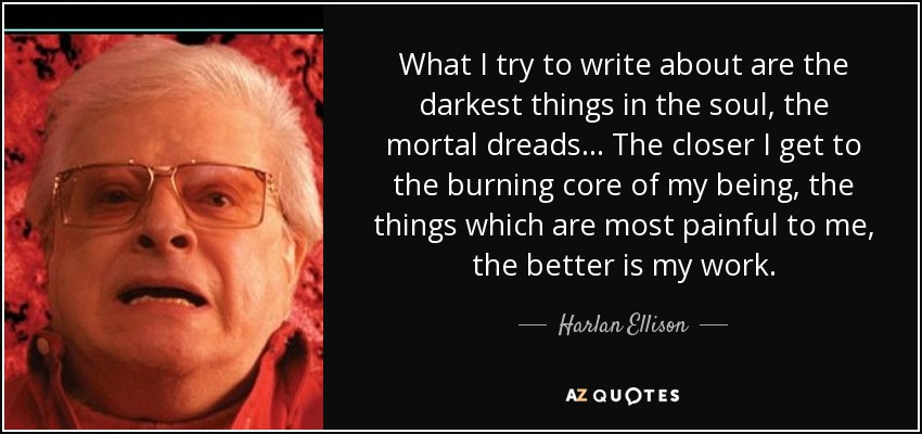 What I try to write about are the darkest things in the soul, the mortal dreads... The closer I get to the burning core of my being, the things which are most painful to me, the better is my work. - Harlan Ellison