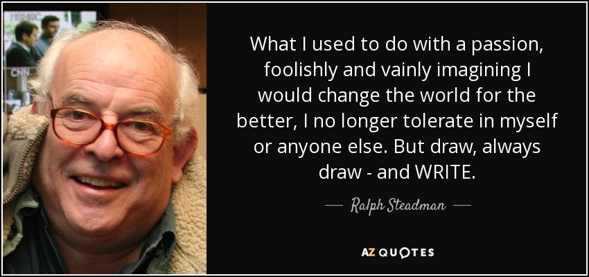 What I used to do with a passion, foolishly and vainly imagining I would change the world for the better, I no longer tolerate in myself or anyone else. But draw, always draw - and WRITE. - Ralph Steadman
