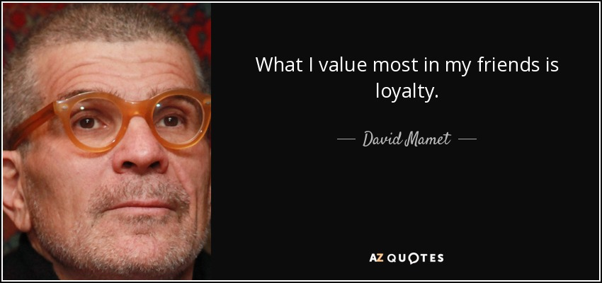 What I value most in my friends is loyalty. - David Mamet