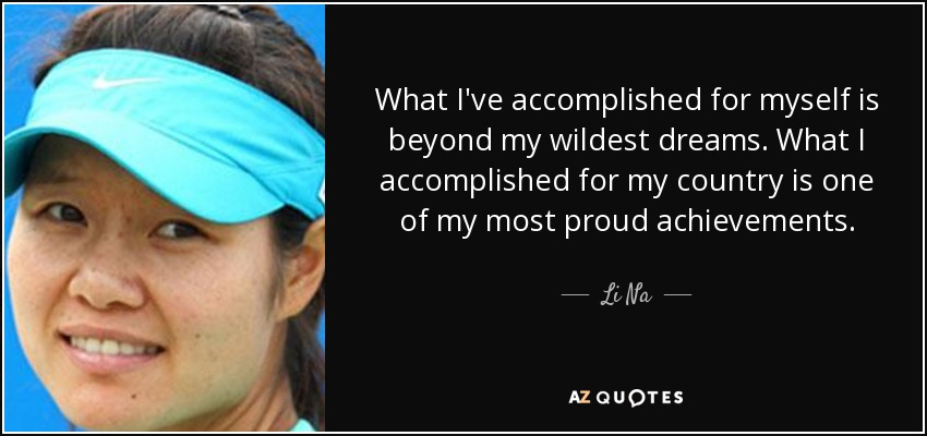 What I've accomplished for myself is beyond my wildest dreams. What I accomplished for my country is one of my most proud achievements. - Li Na
