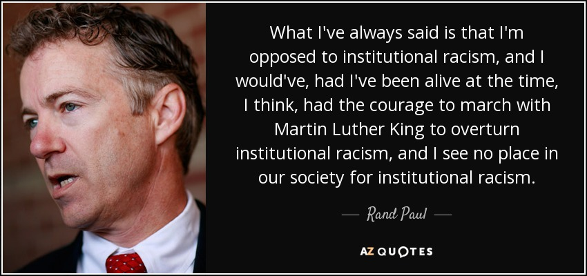 What I've always said is that I'm opposed to institutional racism, and I would've, had I've been alive at the time, I think, had the courage to march with Martin Luther King to overturn institutional racism, and I see no place in our society for institutional racism. - Rand Paul