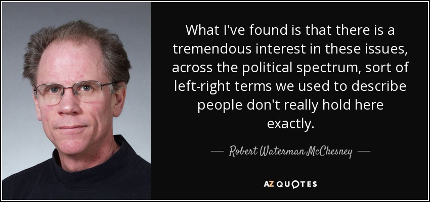 What I've found is that there is a tremendous interest in these issues, across the political spectrum, sort of left-right terms we used to describe people don't really hold here exactly. - Robert Waterman McChesney
