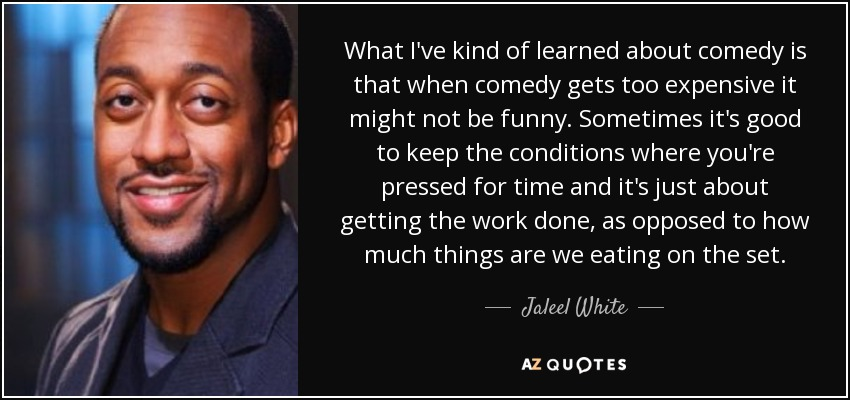 What I've kind of learned about comedy is that when comedy gets too expensive it might not be funny. Sometimes it's good to keep the conditions where you're pressed for time and it's just about getting the work done, as opposed to how much things are we eating on the set. - Jaleel White