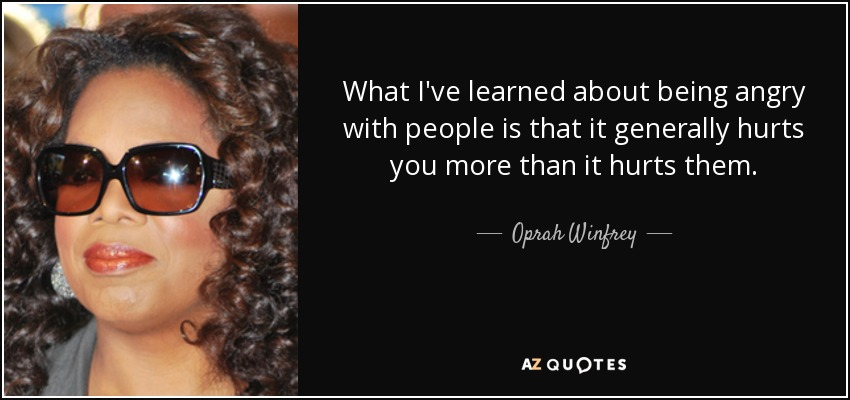 What I've learned about being angry with people is that it generally hurts you more than it hurts them. - Oprah Winfrey