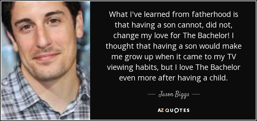 Jason Biggs Quote What Ive Learned From Fatherhood Is That Having