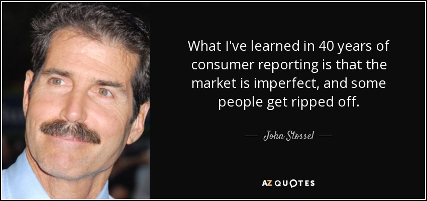 What I've learned in 40 years of consumer reporting is that the market is imperfect, and some people get ripped off. - John Stossel