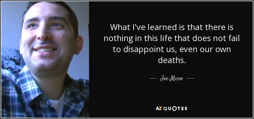 What I've learned is that there is nothing in this life that does not fail to disappoint us, even our own deaths. - Joe Meno