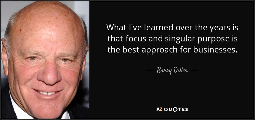 What I've learned over the years is that focus and singular purpose is the best approach for businesses. - Barry Diller