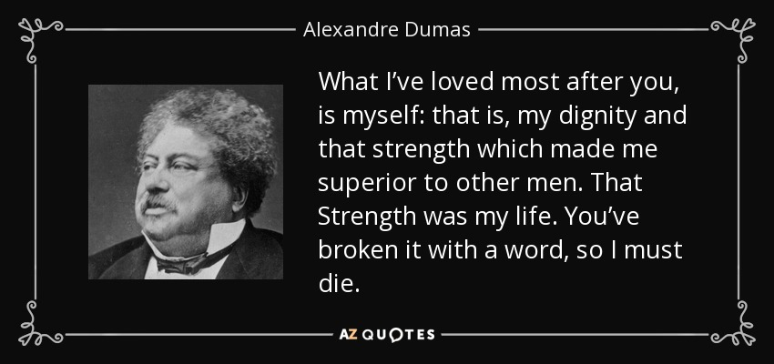 What I've loved most after you, is myself: that is, my dignity and that strength which made me superior to other men. That Strength was my life. You've broken it with a word, so I must die. - Alexandre Dumas