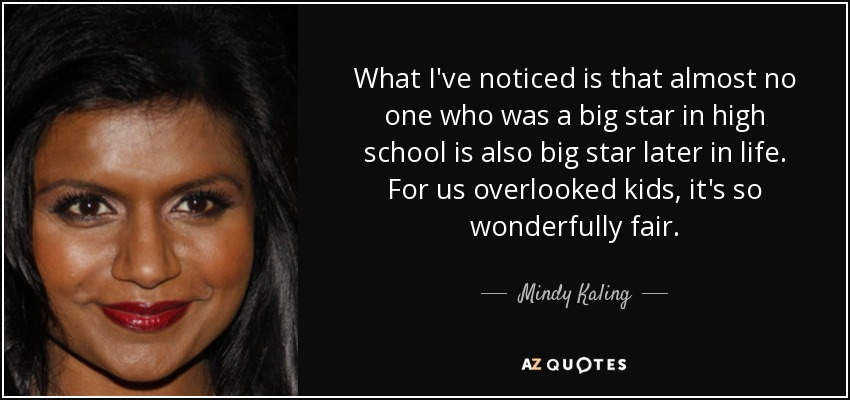 What I've noticed is that almost no one who was a big star in high school is also big star later in life. For us overlooked kids, it's so wonderfully fair. - Mindy Kaling