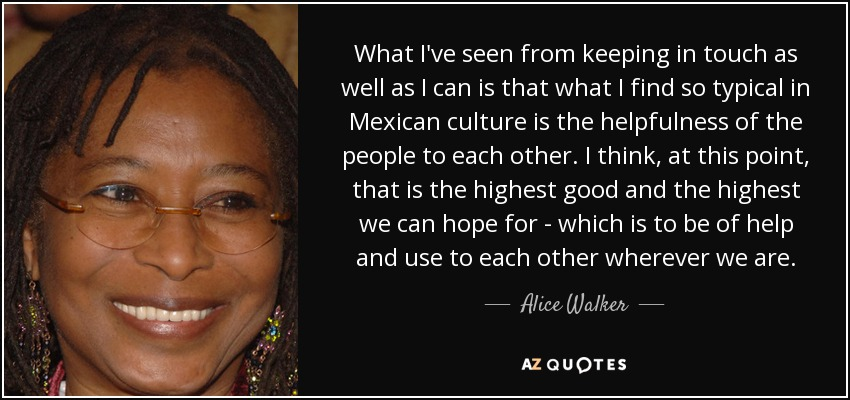 What I've seen from keeping in touch as well as I can is that what I find so typical in Mexican culture is the helpfulness of the people to each other. I think, at this point, that is the highest good and the highest we can hope for - which is to be of help and use to each other wherever we are. - Alice Walker