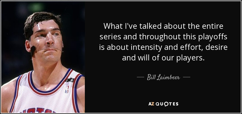 What I've talked about the entire series and throughout this playoffs is about intensity and effort, desire and will of our players. - Bill Laimbeer