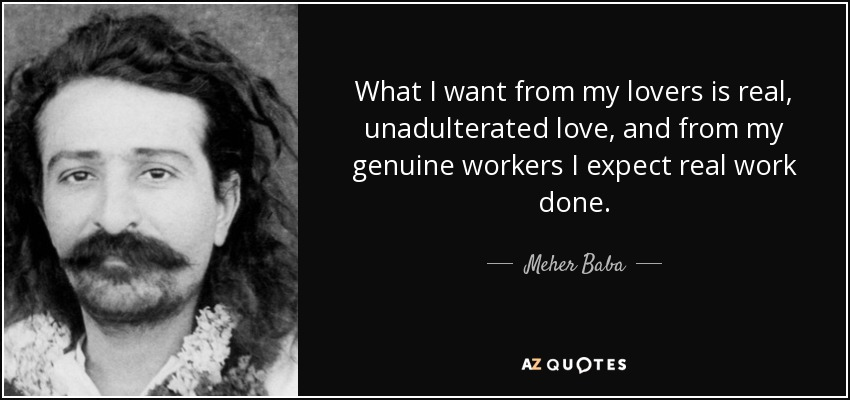 What I want from my lovers is real, unadulterated love, and from my genuine workers I expect real work done. - Meher Baba