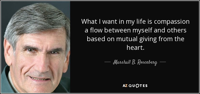 What I want in my life is compassion a flow between myself and others based on mutual giving from the heart. - Marshall B. Rosenberg