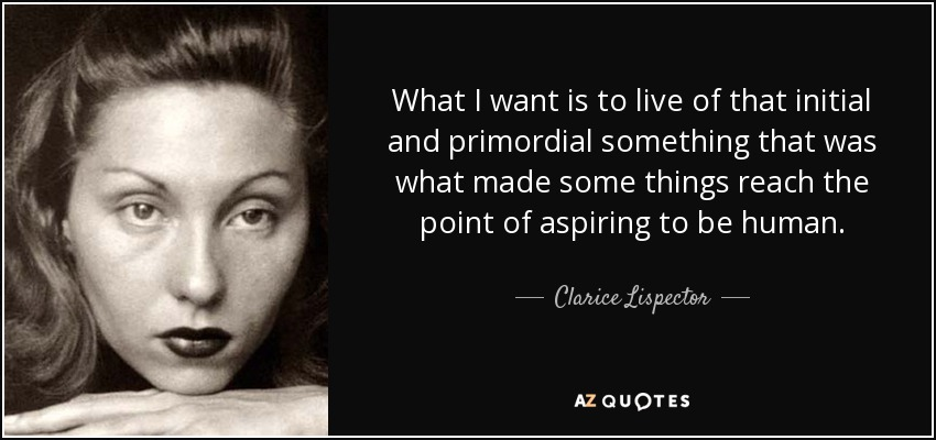 What I want is to live of that initial and primordial something that was what made some things reach the point of aspiring to be human. - Clarice Lispector