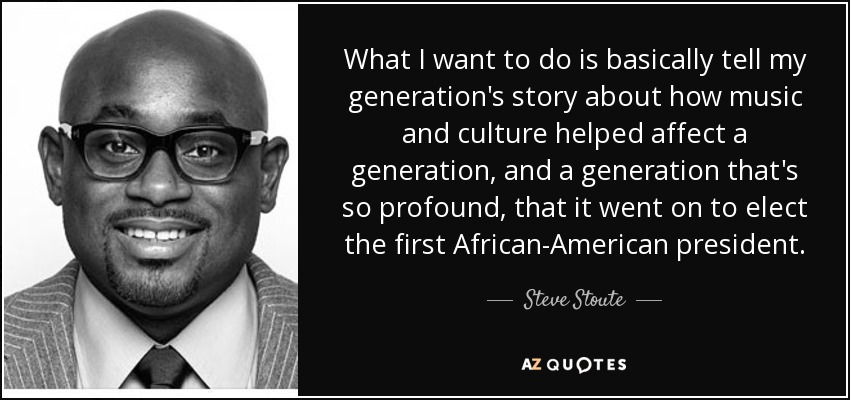 What I want to do is basically tell my generation's story about how music and culture helped affect a generation, and a generation that's so profound, that it went on to elect the first African-American president. - Steve Stoute